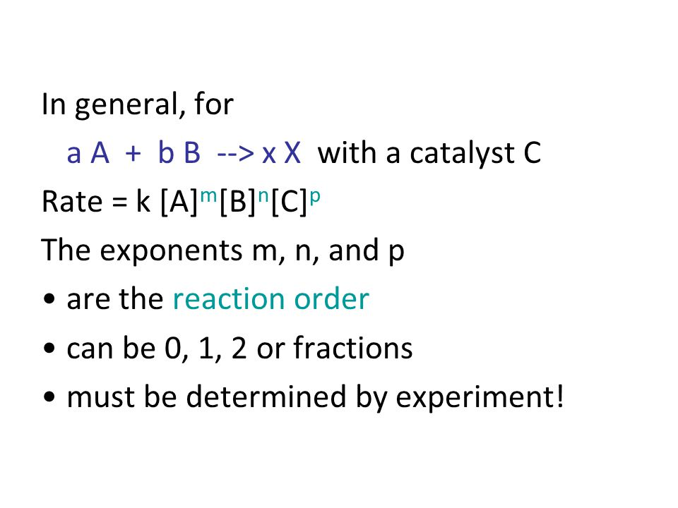 In general, for a A + b B --> x X with a catalyst C. Rate = k [A]m[B]n[C]p. The exponents m, n, and p.